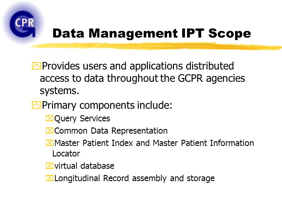 Data Management IPT Scope yProvides users and applications distributed access to data throughout the GCPR agencies systems. yPrimary components includ