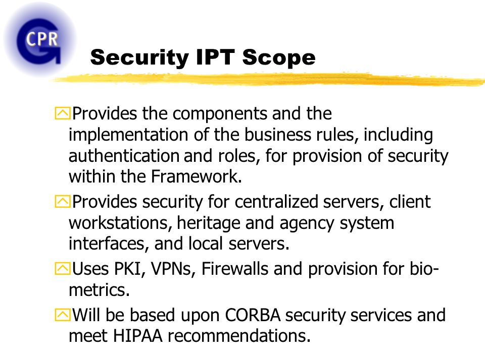 Security IPT Scope yProvides the components and the implementation of the business rules, including authentication and roles, for provision of security within the Framework.