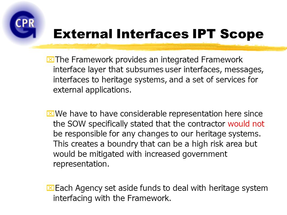 External Interfaces IPT Scope xThe Framework provides an integrated Framework interface layer that subsumes user interfaces, messages, interfaces to heritage systems, and a set of services for external applications.
