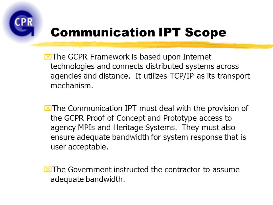 Communication IPT Scope xThe GCPR Framework is based upon Internet technologies and connects distributed systems across agencies and distance. It util