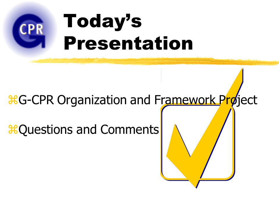 Todays Presentation zG-CPR Organization and Framework Project zQuestions and Comments