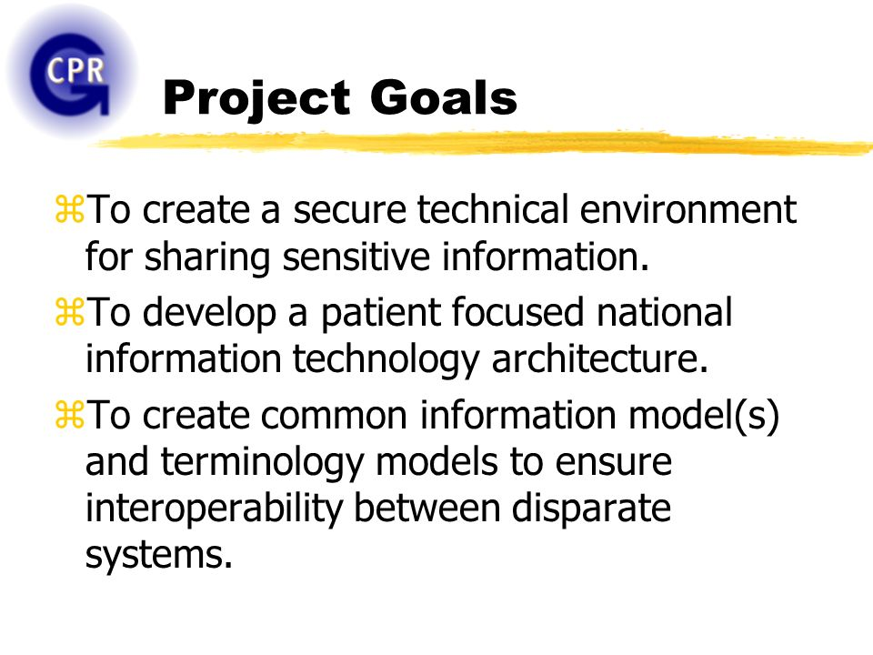 Project Goals zTo create a secure technical environment for sharing sensitive information. zTo develop a patient focused national information technolo