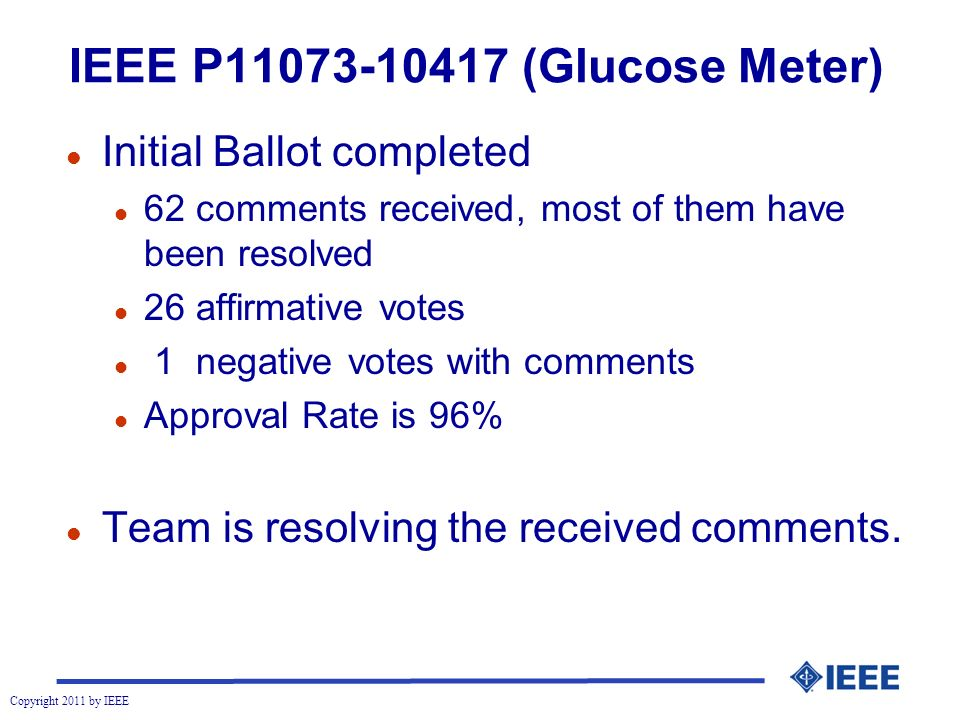 Copyright 2011 by IEEE IEEE P (Glucose Meter) l Initial Ballot completed l 62 comments received, most of them have been resolved l 26 affirmative votes l 1 negative votes with comments l Approval Rate is 96% l Team is resolving the received comments.