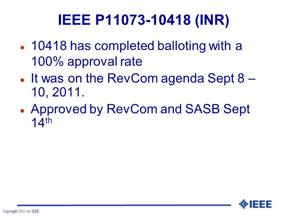 Copyright 2011 by IEEE IEEE P (INR) l has completed balloting with a 100% approval rate l It was on the RevCom agenda Sept 8 – 10, 2011.