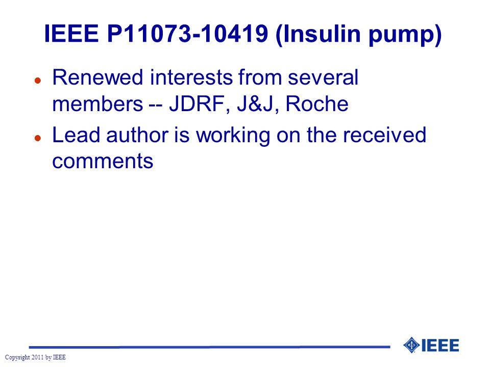 Copyright 2011 by IEEE IEEE P11073-10419 (Insulin pump) l Renewed interests from several members -- JDRF, J&J, Roche l Lead author is working on the received comments