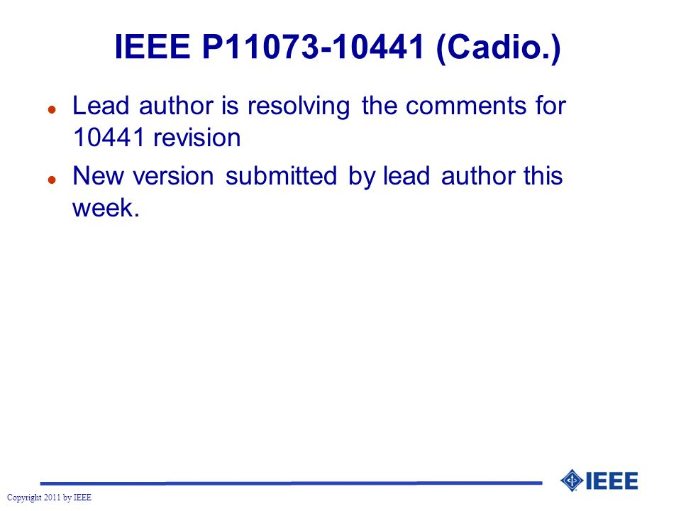 Copyright 2011 by IEEE IEEE P11073-10441 (Cadio.) l Lead author is resolving the comments for 10441 revision l New version submitted by lead author this week.