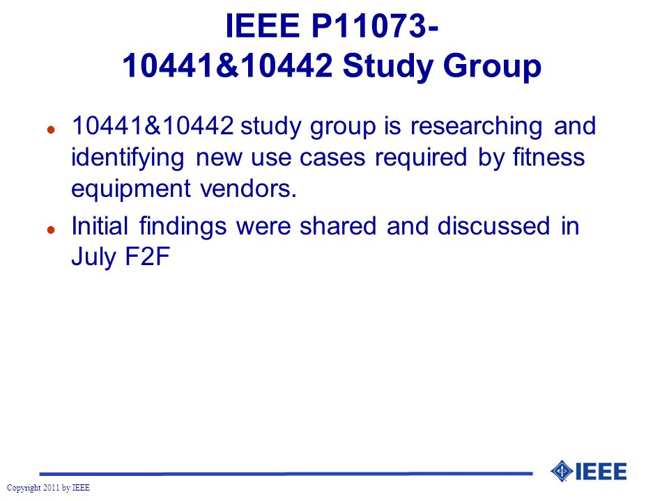Copyright 2011 by IEEE IEEE P11073- 10441&10442 Study Group l 10441&10442 study group is researching and identifying new use cases required by fitness equipment vendors.