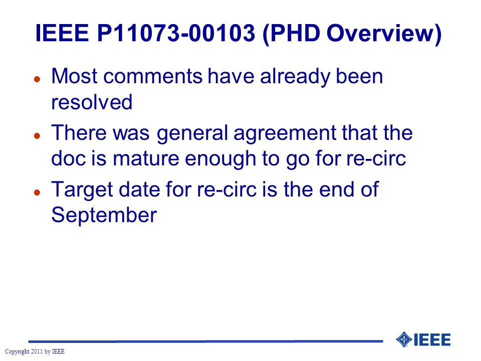 Copyright 2011 by IEEE IEEE P11073-00103 (PHD Overview) l Most comments have already been resolved l There was general agreement that the doc is mature enough to go for re-circ l Target date for re-circ is the end of September