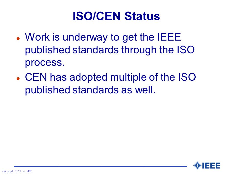Copyright 2011 by IEEE ISO/CEN Status l Work is underway to get the IEEE published standards through the ISO process.