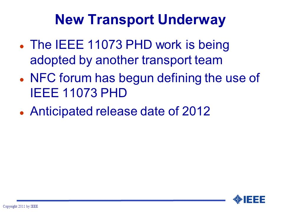 Copyright 2011 by IEEE New Transport Underway l The IEEE 11073 PHD work is being adopted by another transport team l NFC forum has begun defining the use of IEEE 11073 PHD l Anticipated release date of 2012