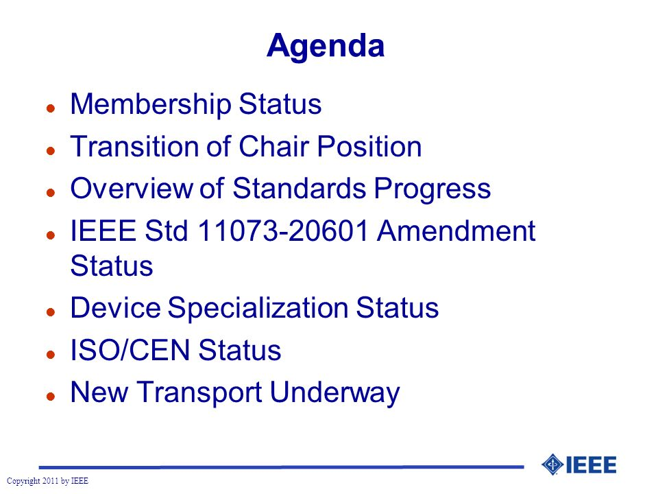 Copyright 2011 by IEEE Agenda l Membership Status l Transition of Chair Position l Overview of Standards Progress l IEEE Std 11073-20601 Amendment Status l Device Specialization Status l ISO/CEN Status l New Transport Underway