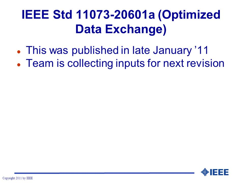 Copyright 2011 by IEEE IEEE Std 11073-20601a (Optimized Data Exchange) l This was published in late January 11 l Team is collecting inputs for next revision