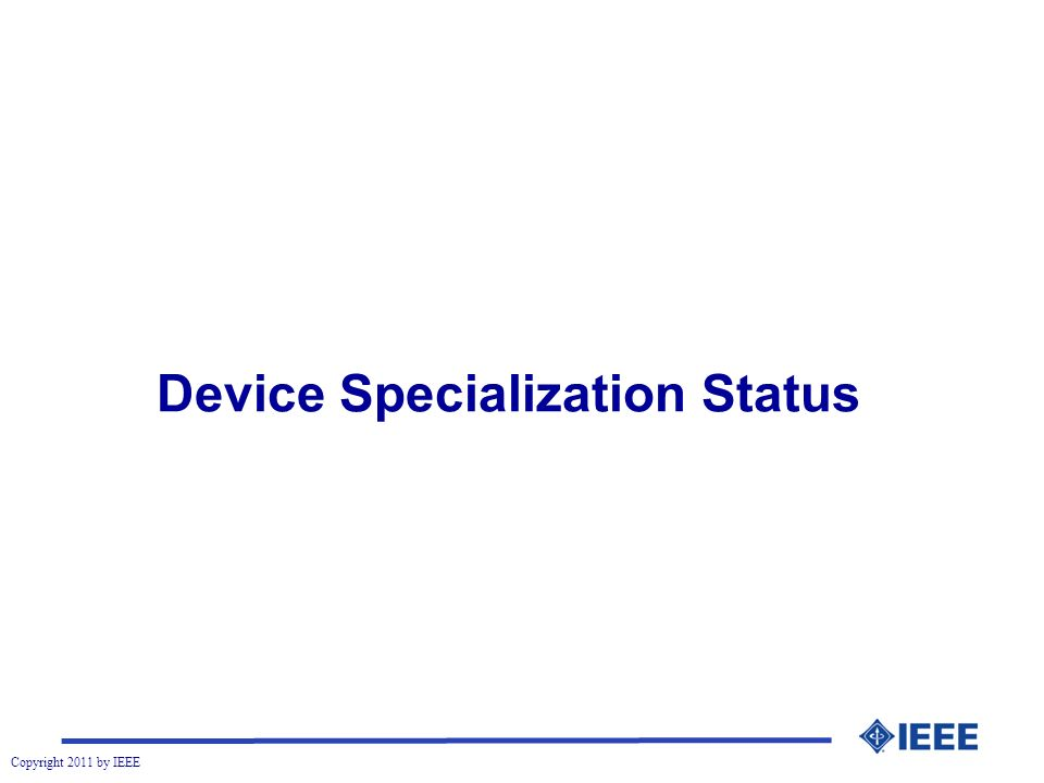 Copyright 2011 by IEEE Device Specialization Status