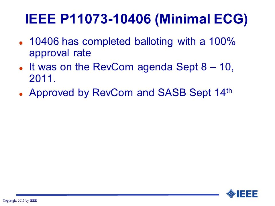 Copyright 2011 by IEEE IEEE P (Minimal ECG) l has completed balloting with a 100% approval rate l It was on the RevCom agenda Sept 8 – 10, 2011.