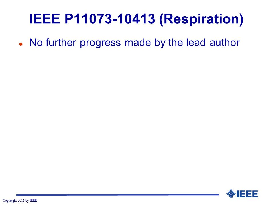 Copyright 2011 by IEEE IEEE P11073-10413 (Respiration) l No further progress made by the lead author