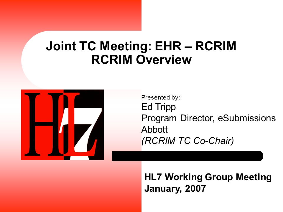 Joint TC Meeting: EHR – RCRIM RCRIM Overview HL7 Working Group Meeting January, 2007 Presented by: Ed Tripp Program Director, eSubmissions Abbott (RCR