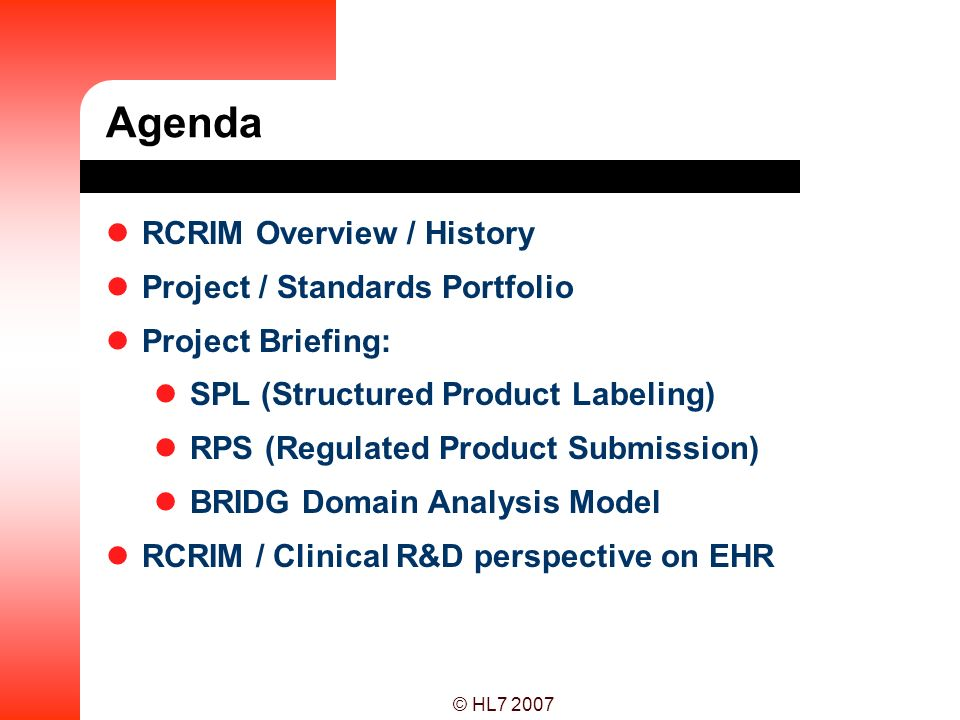 © HL7 2007 Agenda RCRIM Overview / History Project / Standards Portfolio Project Briefing: SPL (Structured Product Labeling) RPS (Regulated Product Su