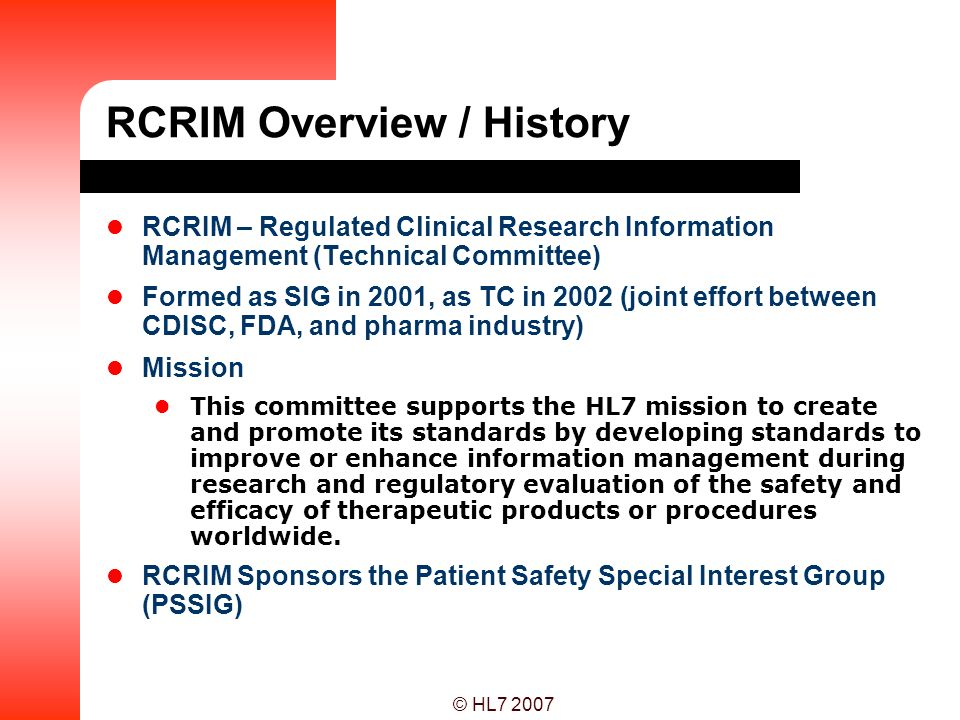 © HL7 2007 RCRIM Overview / History RCRIM – Regulated Clinical Research Information Management (Technical Committee) Formed as SIG in 2001, as TC in 2