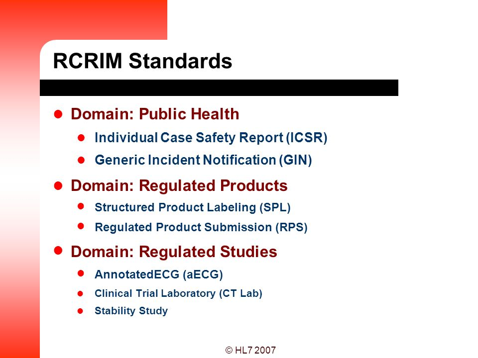 © HL7 2007 RCRIM Standards Domain: Public Health Individual Case Safety Report (ICSR) Generic Incident Notification (GIN) Domain: Regulated Products S