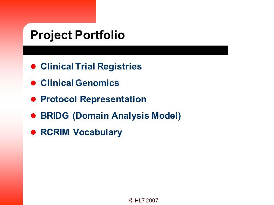 © HL7 2007 Project Portfolio Clinical Trial Registries Clinical Genomics Protocol Representation BRIDG (Domain Analysis Model) RCRIM Vocabulary