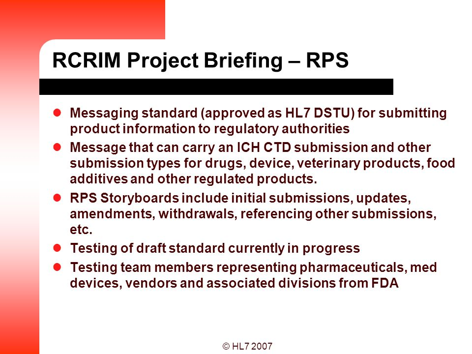 © HL7 2007 RCRIM Project Briefing – RPS Messaging standard (approved as HL7 DSTU) for submitting product information to regulatory authorities Message
