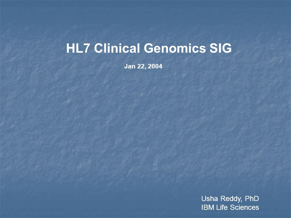 HL7 Clinical Genomics SIG Jan 22, 2004 Usha Reddy, PhD IBM Life Sciences