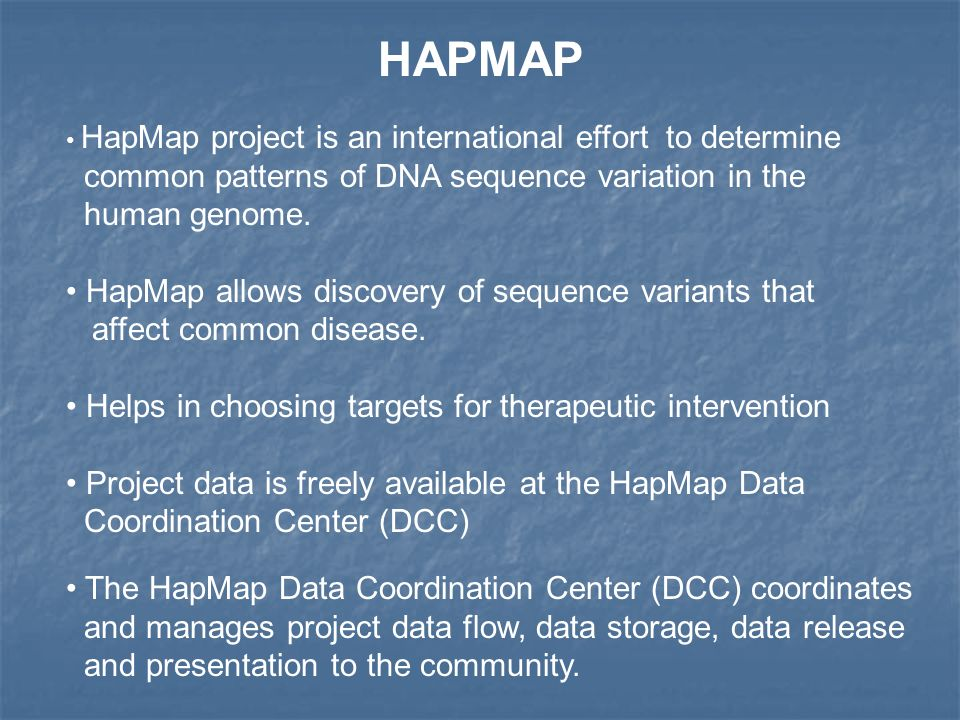 HAPMAP HapMap project is an international effort to determine common patterns of DNA sequence variation in the human genome. HapMap allows discovery o