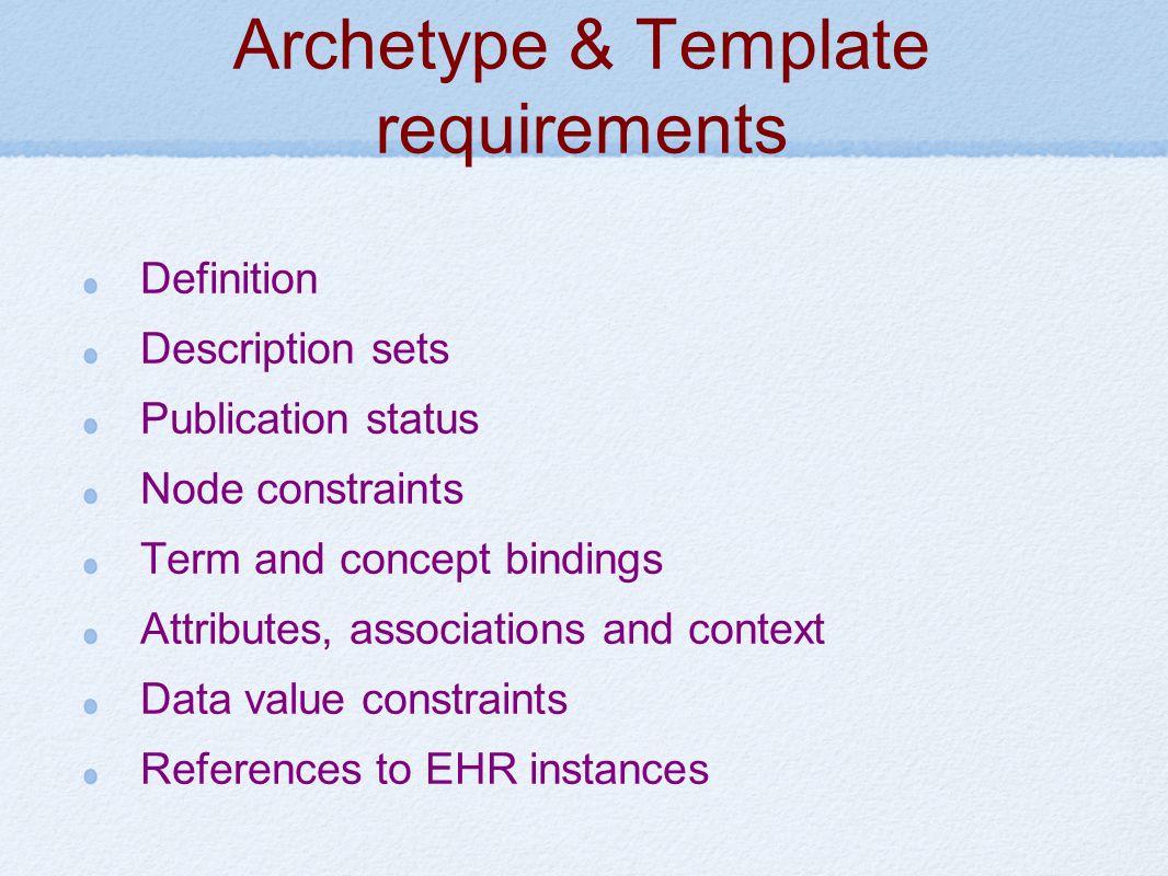 Archetype & Template requirements Definition Description sets Publication status Node constraints Term and concept bindings Attributes, associations and context Data value constraints References to EHR instances