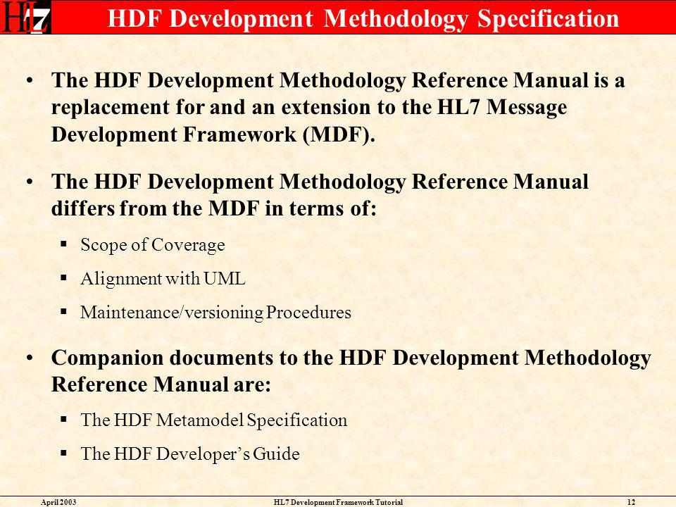 April 2003HL7 Development Framework Tutorial12 HDF Development Methodology Specification The HDF Development Methodology Reference Manual is a replace