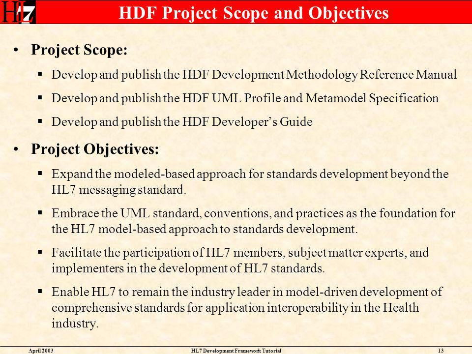 April 2003HL7 Development Framework Tutorial13 HDF Project Scope and Objectives Project Scope: Develop and publish the HDF Development Methodology Ref