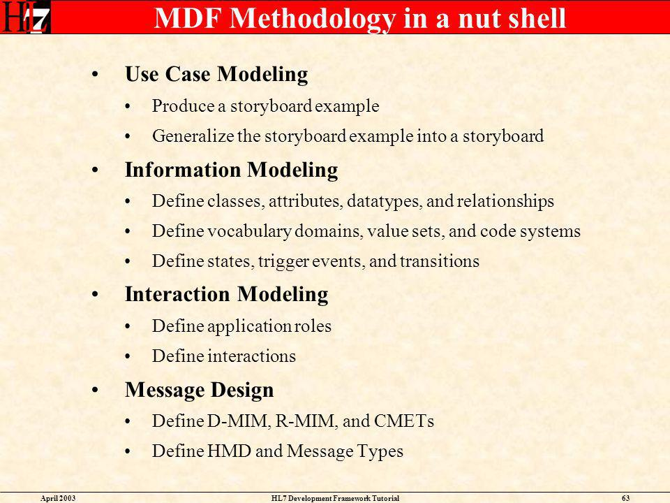 April 2003HL7 Development Framework Tutorial63 MDF Methodology in a nut shell Use Case Modeling Produce a storyboard example Generalize the storyboard