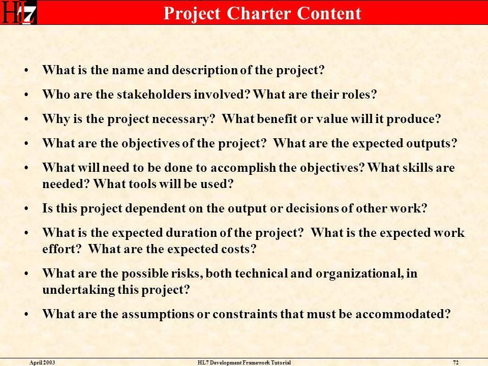 April 2003HL7 Development Framework Tutorial72 Project Charter Content What is the name and description of the project? Who are the stakeholders invol