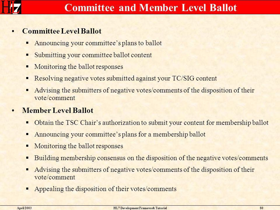 April 2003HL7 Development Framework Tutorial80 Committee and Member Level Ballot Committee Level Ballot Announcing your committees plans to ballot Sub