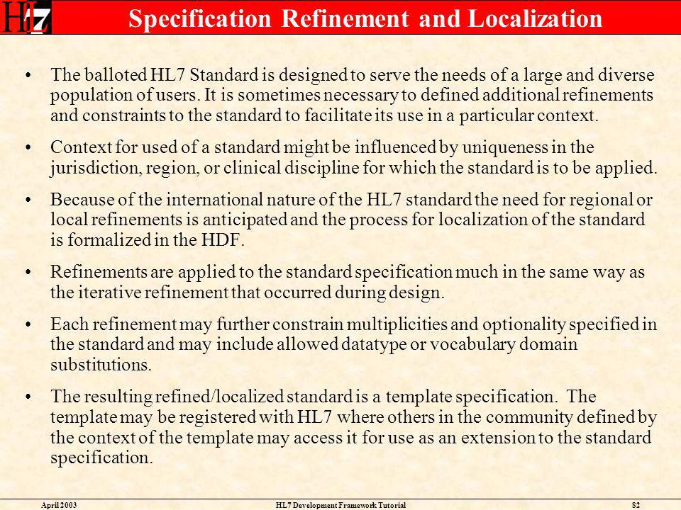 April 2003HL7 Development Framework Tutorial82 Specification Refinement and Localization The balloted HL7 Standard is designed to serve the needs of a