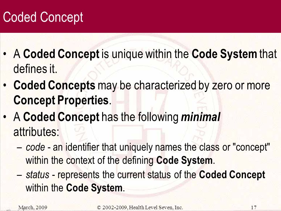 March, 2009 16© 2002-2009, Health Level Seven, Inc. Concepts Concept defines a unitary mental representation of a real or abstract thing; an atomic un