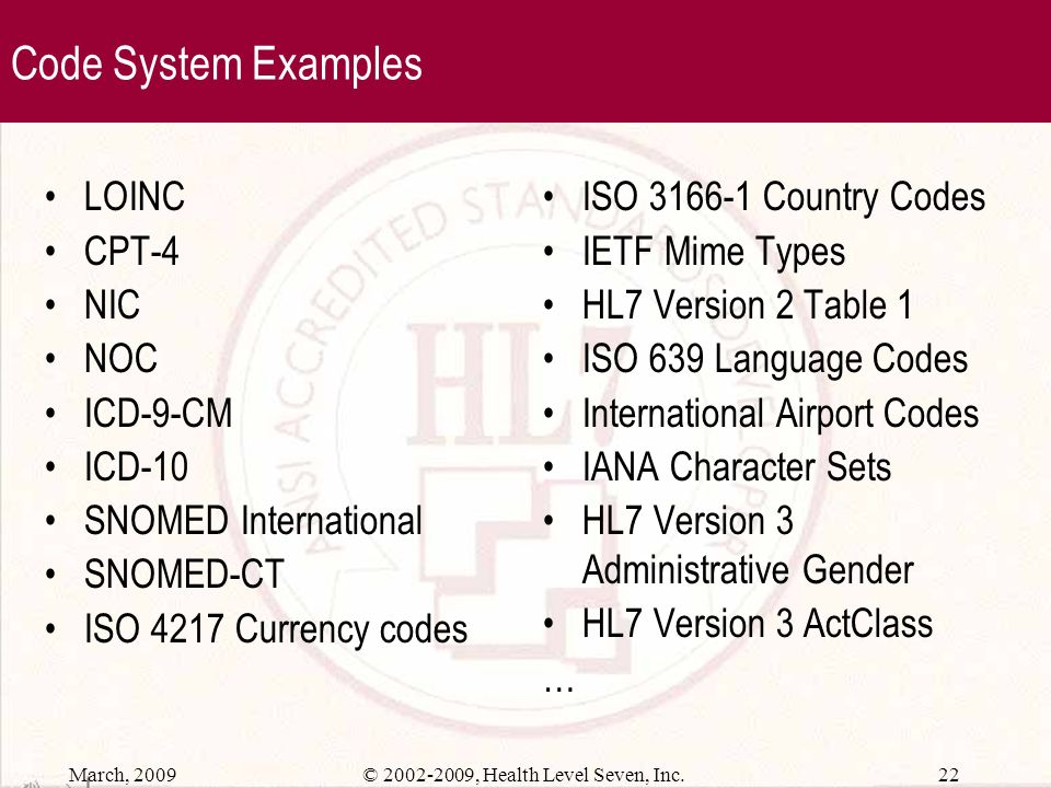 March, 2009 21© 2002-2009, Health Level Seven, Inc. Code System (continued) Code systems may vary in size and complexity from a simple code/value tabl