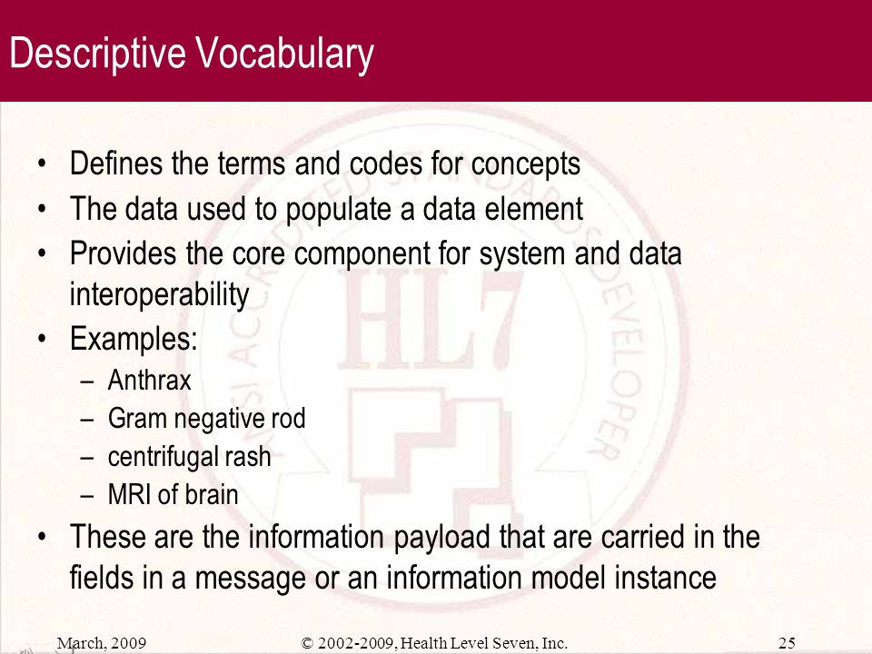 March, 2009 24© 2002-2009, Health Level Seven, Inc. Structural Vocabulary Vocabulary intended to define the structural classes in a data model from wh