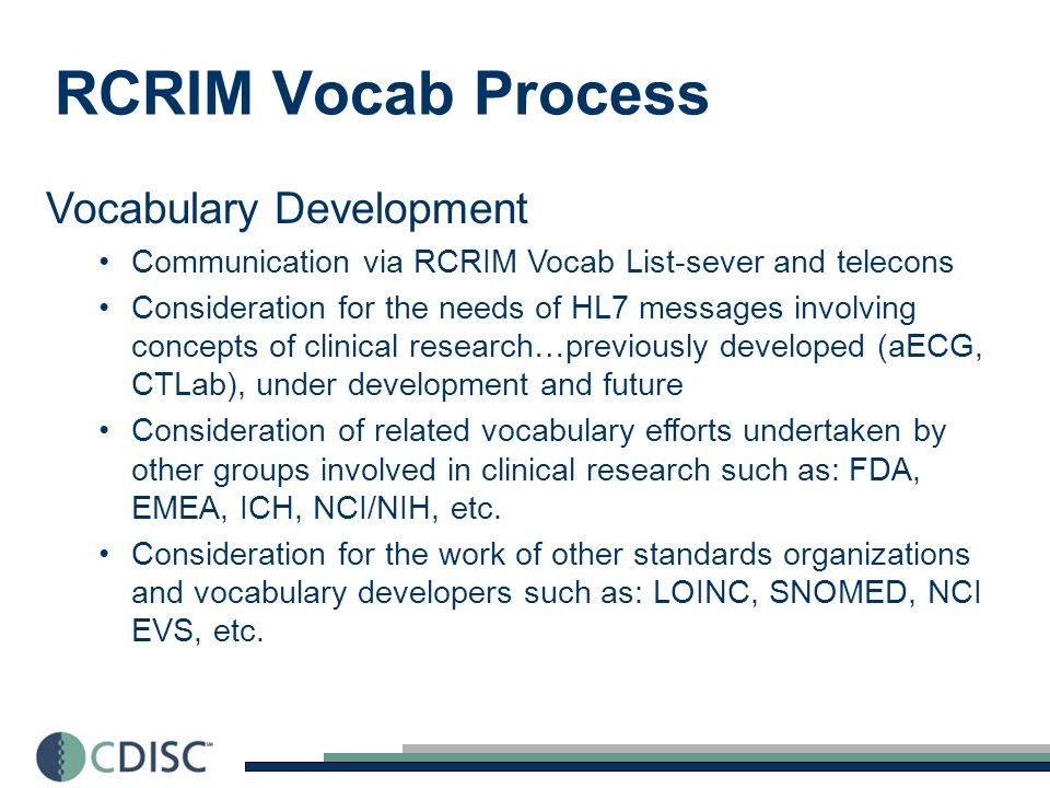 RCRIM Vocab Process Vocabulary Development Communication via RCRIM Vocab List-sever and telecons Consideration for the needs of HL7 messages involving concepts of clinical research…previously developed (aECG, CTLab), under development and future Consideration of related vocabulary efforts undertaken by other groups involved in clinical research such as: FDA, EMEA, ICH, NCI/NIH, etc.