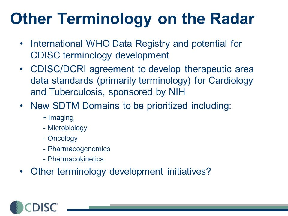 Other Terminology on the Radar International WHO Data Registry and potential for CDISC terminology development CDISC/DCRI agreement to develop therapeutic area data standards (primarily terminology) for Cardiology and Tuberculosis, sponsored by NIH New SDTM Domains to be prioritized including: - Imaging - Microbiology - Oncology - Pharmacogenomics - Pharmacokinetics Other terminology development initiatives
