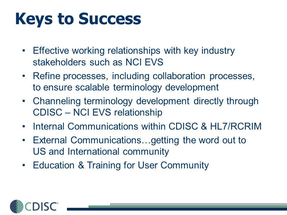Keys to Success Effective working relationships with key industry stakeholders such as NCI EVS Refine processes, including collaboration processes, to ensure scalable terminology development Channeling terminology development directly through CDISC – NCI EVS relationship Internal Communications within CDISC & HL7/RCRIM External Communications…getting the word out to US and International community Education & Training for User Community