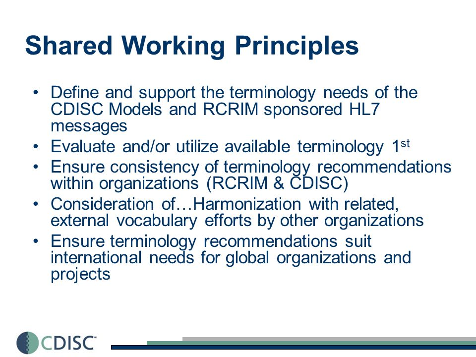 Shared Working Principles Define and support the terminology needs of the CDISC Models and RCRIM sponsored HL7 messages Evaluate and/or utilize available terminology 1 st Ensure consistency of terminology recommendations within organizations (RCRIM & CDISC) Consideration of…Harmonization with related, external vocabulary efforts by other organizations Ensure terminology recommendations suit international needs for global organizations and projects