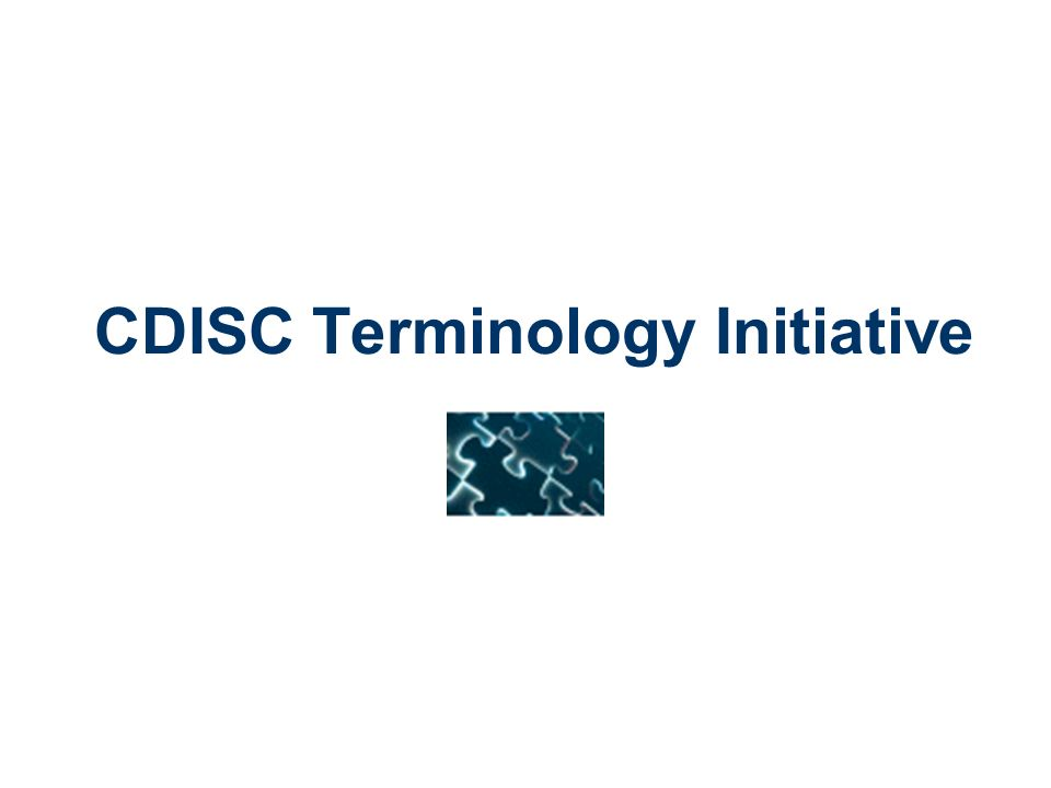 CDISC Terminology Develop terminology recommendations for all appropriate fields in the CDISC Models (SDTM 1 st ) CDISC Controlled Terminology Initiative includes diverse team of 32 active team members, including 5 European representatives SDTM Package-1 Project: 30 codelists & more than 250 controlled terms SDTM Package-2 Project: 26 codelists (38 analyzed) & more than 1000 controlled terms` Significant collaboration with NCI EVS throughout development, harmonization and delivery of terminology SDTM = Study Data Tabulation Model NCI EVS = NCI Enterprise Vocabulary Services