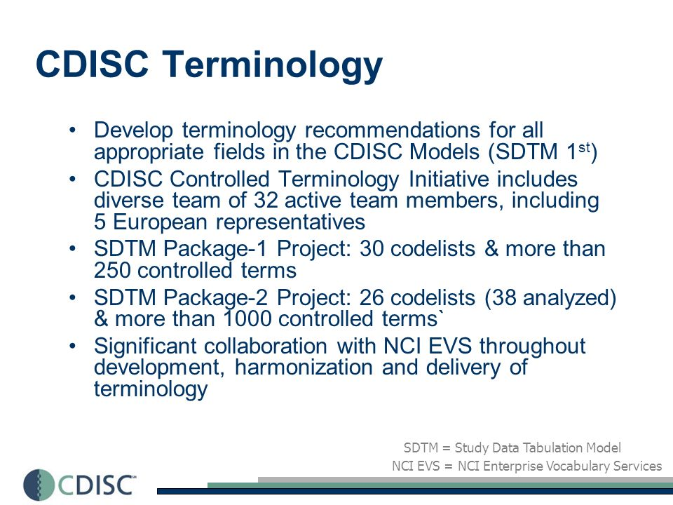 Terminology Team(s) SDTM Package-1 sub-team –Primary point of collaboration between CDISC & NCI EVS –5 CDISC team members, including Andreas Gromen (Schering AG, Germany) –3 NCI team members (NCI EVS & caDSR) SDTM Package-2 sub-teams, considering terminology for eight SDTM domains –EG Domain (ECG Test Results) –PE & VS Domains (Physical Examinations & Vital Signs) –SC Domain (Subject Characteristics) –Intervention Domains - CM / EX & SU (Concomitant Medications / Exposure & Substance Use) –AE Domain (Adverse Events) caDSR = Cancer Data Standards Repository NCI EVS = NCI Enterprise Vocabulary Services