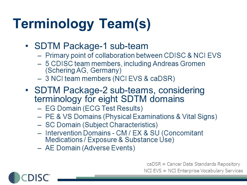 Other Terminology on the Radar International WHO Data Registry and potential for CDISC terminology development CDISC/DCRI agreement to develop therapeutic area data standards (primarily terminology) for Cardiology and Tuberculosis, sponsored by NIH New SDTM Domains to be prioritized including: - Imaging - Microbiology - Oncology - Pharmacogenomics - Pharmacokinetics Other terminology development initiatives?