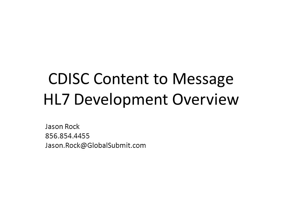 CDISC Content to Message HL7 Development Overview Jason Rock 856.854.4455 Jason.Rock@GlobalSubmit.com