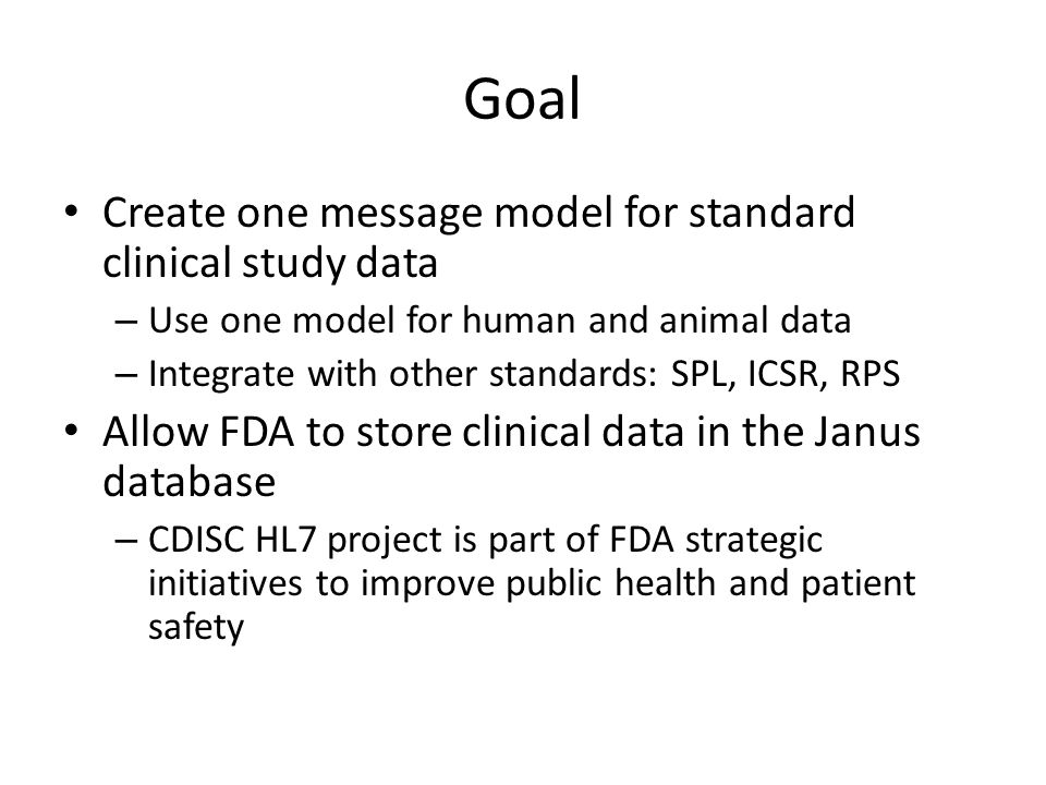 Goal Create one message model for standard clinical study data – Use one model for human and animal data – Integrate with other standards: SPL, ICSR, RPS Allow FDA to store clinical data in the Janus database – CDISC HL7 project is part of FDA strategic initiatives to improve public health and patient safety