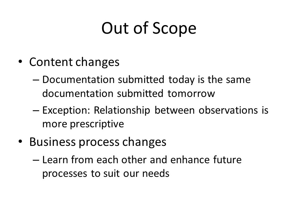Out of Scope Content changes – Documentation submitted today is the same documentation submitted tomorrow – Exception: Relationship between observations is more prescriptive Business process changes – Learn from each other and enhance future processes to suit our needs