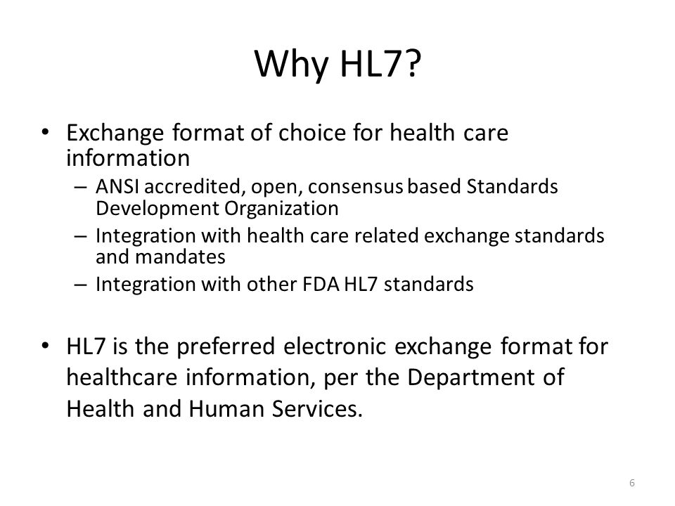 6 Why HL7? Exchange format of choice for health care information – ANSI accredited, open, consensus based Standards Development Organization – Integra