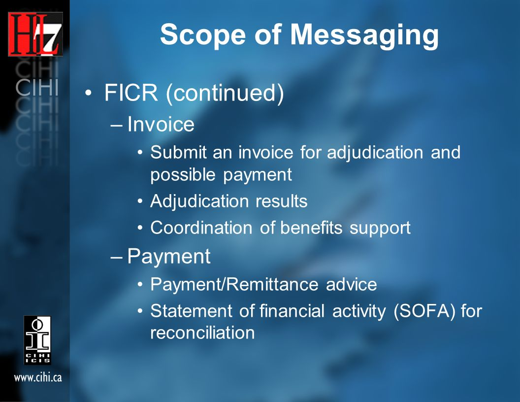 Scope of Messaging FICR (continued) –Invoice Submit an invoice for adjudication and possible payment Adjudication results Coordination of benefits support –Payment Payment/Remittance advice Statement of financial activity (SOFA) for reconciliation