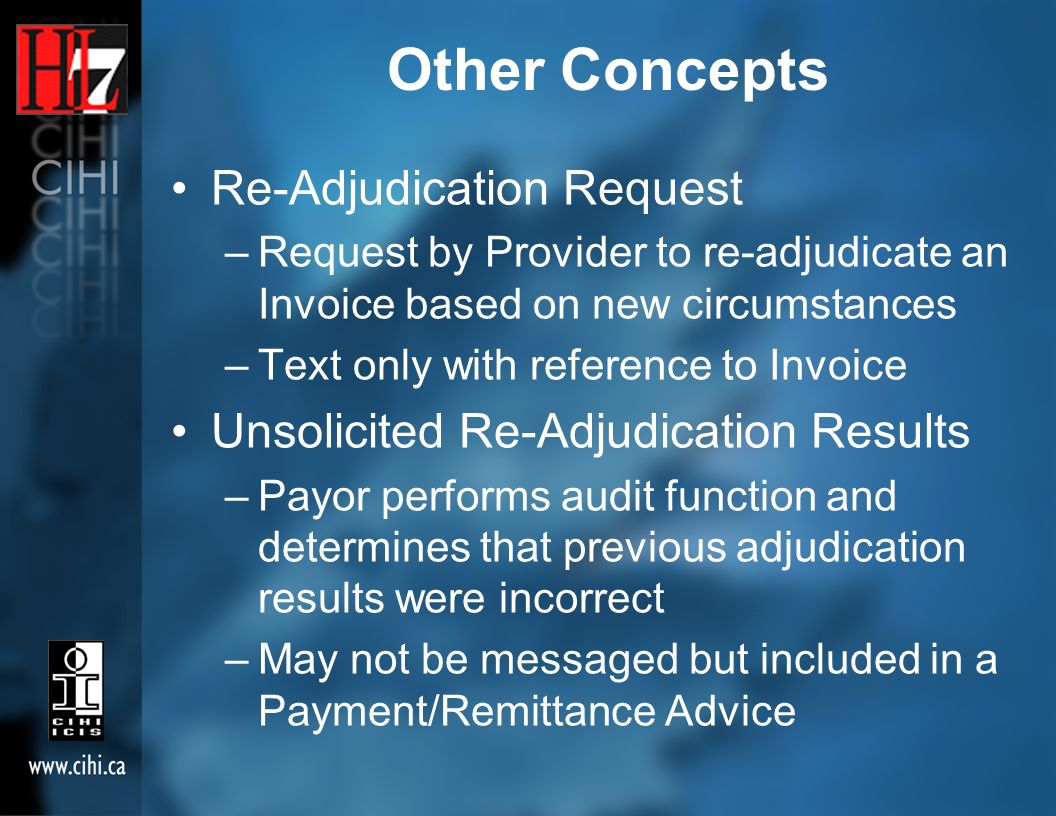 Other Concepts Re-Adjudication Request –Request by Provider to re-adjudicate an Invoice based on new circumstances –Text only with reference to Invoice Unsolicited Re-Adjudication Results –Payor performs audit function and determines that previous adjudication results were incorrect –May not be messaged but included in a Payment/Remittance Advice